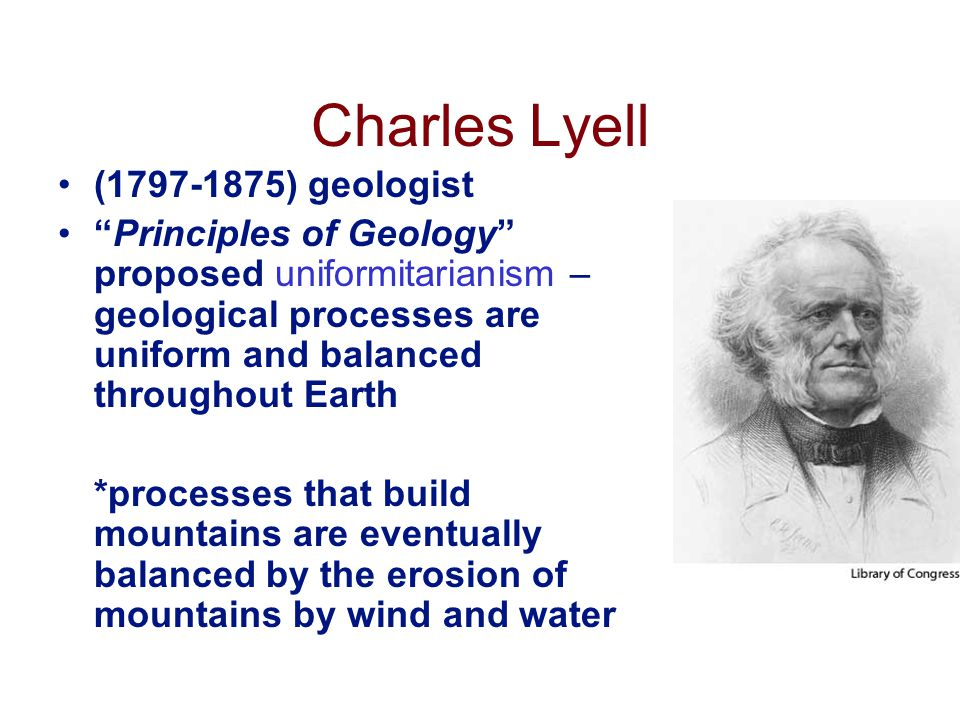 Charles Lyell (1797-1875) geologist Principles of Geology proposed uniformitarianism – geological processes are uniform and balanced throughout Earth *processes that build mountains are eventually balanced by the erosion of mountains by wind and water