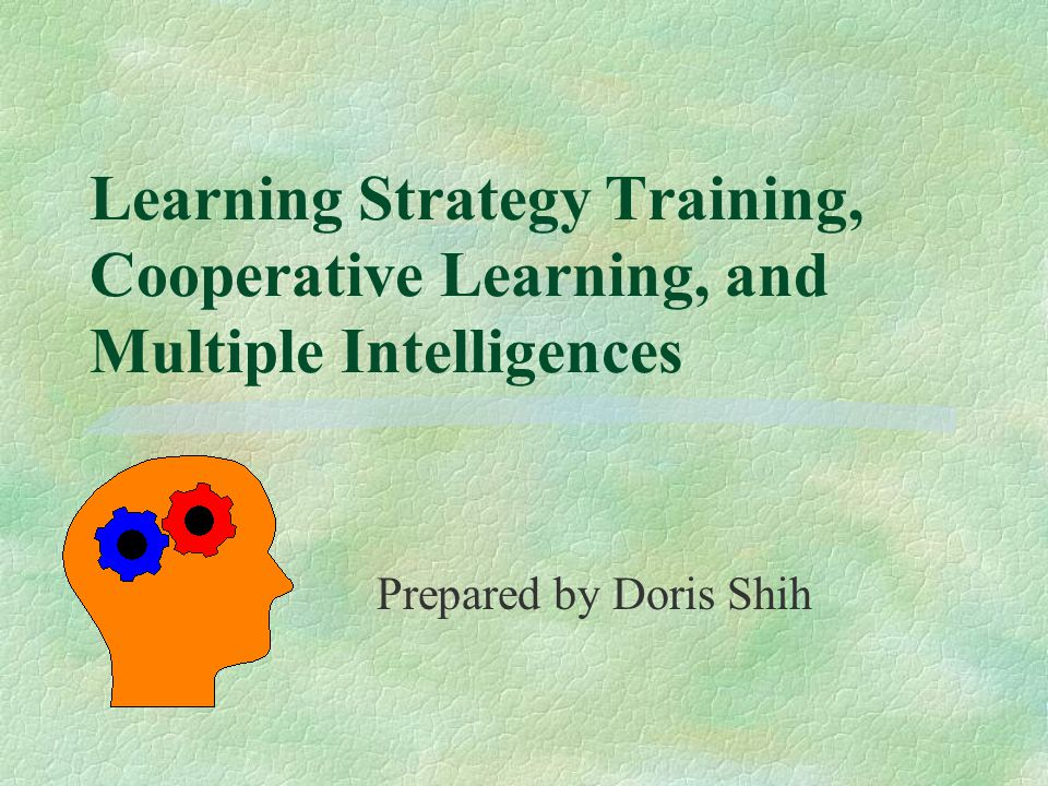 Learning Strategy Training, Cooperative Learning, and Multiple Intelligences Prepared by Doris Shih