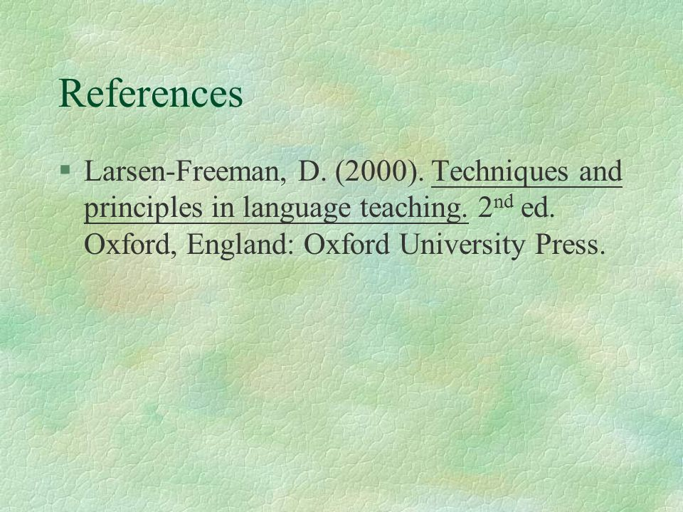 References §Larsen-Freeman, D. (2000). Techniques and principles in language teaching. 2 nd ed. Oxford, England: Oxford University Press.