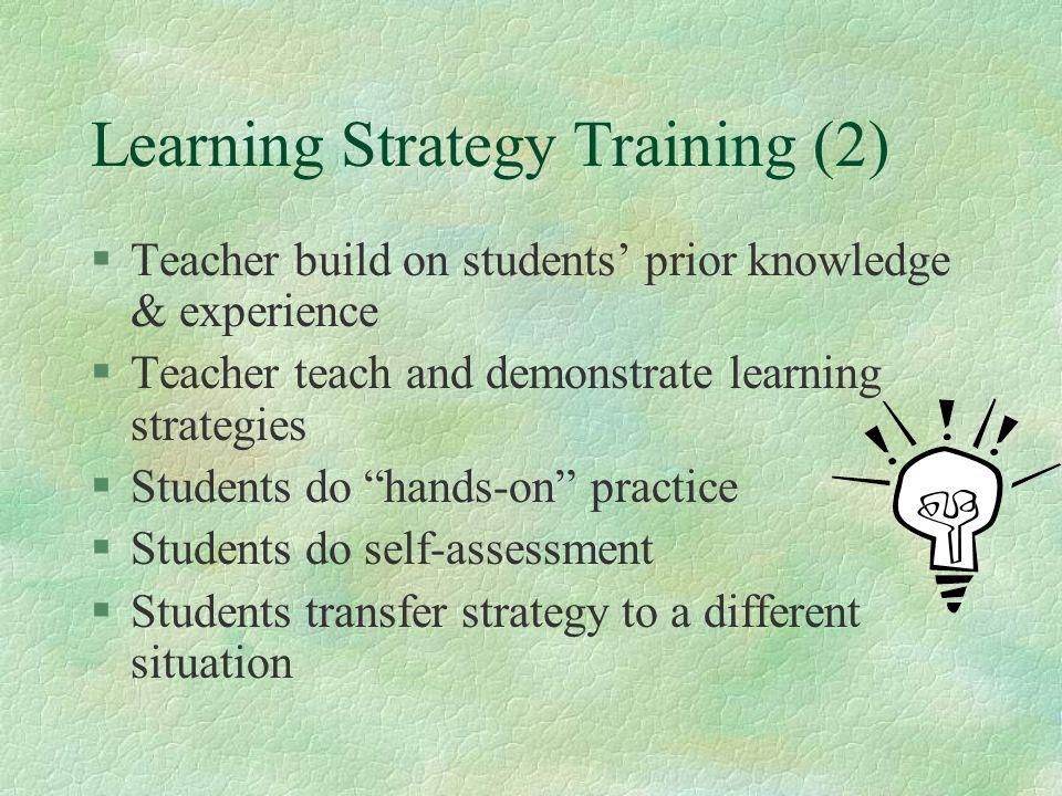 Learning Strategy Training (2) §Teacher build on students' prior knowledge & experience §Teacher teach and demonstrate learning strategies §Students d