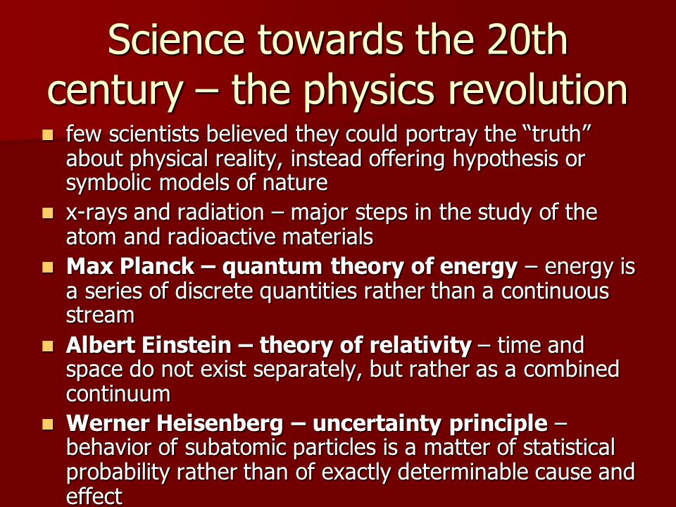 Science towards the 20th century – the physics revolution few scientists believed they could portray the truth about physical reality, instead offering hypothesis or symbolic models of nature few scientists believed they could portray the truth about physical reality, instead offering hypothesis or symbolic models of nature x-rays and radiation – major steps in the study of the atom and radioactive materials x-rays and radiation – major steps in the study of the atom and radioactive materials Max Planck – quantum theory of energy – energy is a series of discrete quantities rather than a continuous stream Max Planck – quantum theory of energy – energy is a series of discrete quantities rather than a continuous stream Albert Einstein – theory of relativity – time and space do not exist separately, but rather as a combined continuum Albert Einstein – theory of relativity – time and space do not exist separately, but rather as a combined continuum Werner Heisenberg – uncertainty principle – behavior of subatomic particles is a matter of statistical probability rather than of exactly determinable cause and effect Werner Heisenberg – uncertainty principle – behavior of subatomic particles is a matter of statistical probability rather than of exactly determinable cause and effect