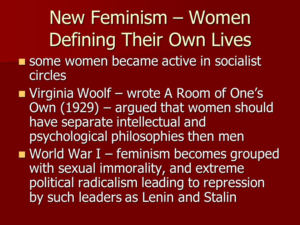 New Feminism – Women Defining Their Own Lives some women became active in socialist circles some women became active in socialist circles Virginia Woolf – wrote A Room of One's Own (1929) – argued that women should have separate intellectual and psychological philosophies then men Virginia Woolf – wrote A Room of One's Own (1929) – argued that women should have separate intellectual and psychological philosophies then men World War I – feminism becomes grouped with sexual immorality, and extreme political radicalism leading to repression by such leaders as Lenin and Stalin World War I – feminism becomes grouped with sexual immorality, and extreme political radicalism leading to repression by such leaders as Lenin and Stalin