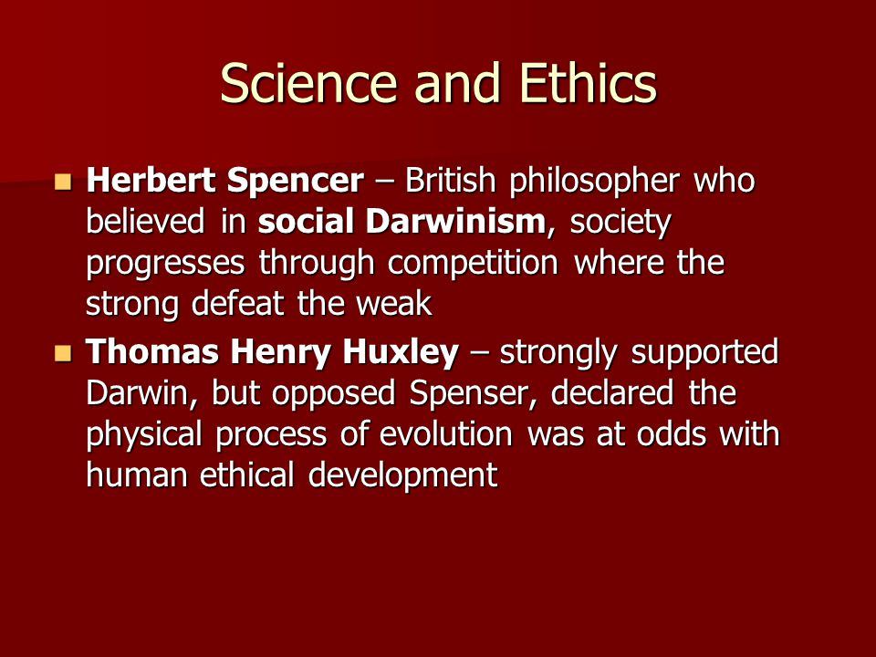 Science and Ethics Herbert Spencer – British philosopher who believed in social Darwinism, society progresses through competition where the strong defeat the weak Herbert Spencer – British philosopher who believed in social Darwinism, society progresses through competition where the strong defeat the weak Thomas Henry Huxley – strongly supported Darwin, but opposed Spenser, declared the physical process of evolution was at odds with human ethical development Thomas Henry Huxley – strongly supported Darwin, but opposed Spenser, declared the physical process of evolution was at odds with human ethical development
