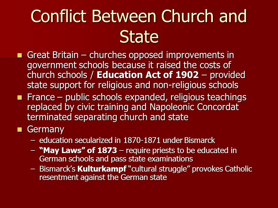 Conflict Between Church and State Great Britain – churches opposed improvements in government schools because it raised the costs of church schools / Education Act of 1902 – provided state support for religious and non-religious schools Great Britain – churches opposed improvements in government schools because it raised the costs of church schools / Education Act of 1902 – provided state support for religious and non-religious schools France – public schools expanded, religious teachings replaced by civic training and Napoleonic Concordat terminated separating church and state France – public schools expanded, religious teachings replaced by civic training and Napoleonic Concordat terminated separating church and state Germany Germany –education secularized in 1870-1871 under Bismarck – May Laws of 1873 – require priests to be educated in German schools and pass state examinations –Bismarck's Kulturkampf cultural struggle provokes Catholic resentment against the German state