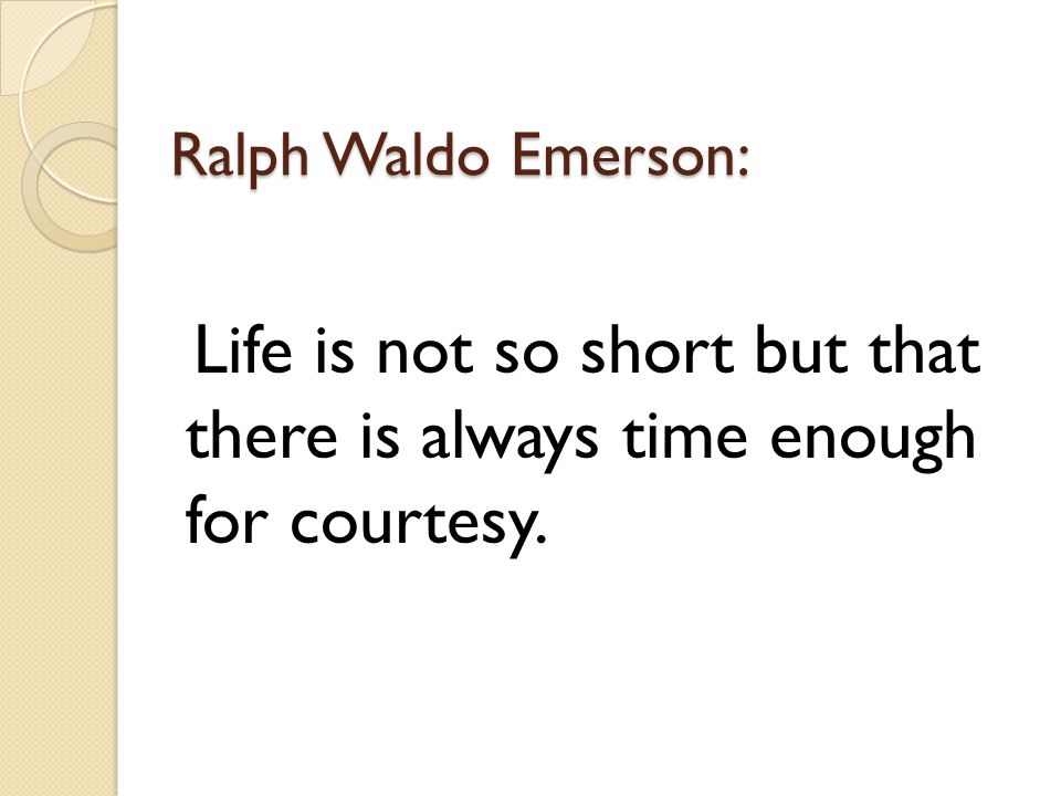 Ralph Waldo Emerson: Life is not so short but that there is always time enough for courtesy.
