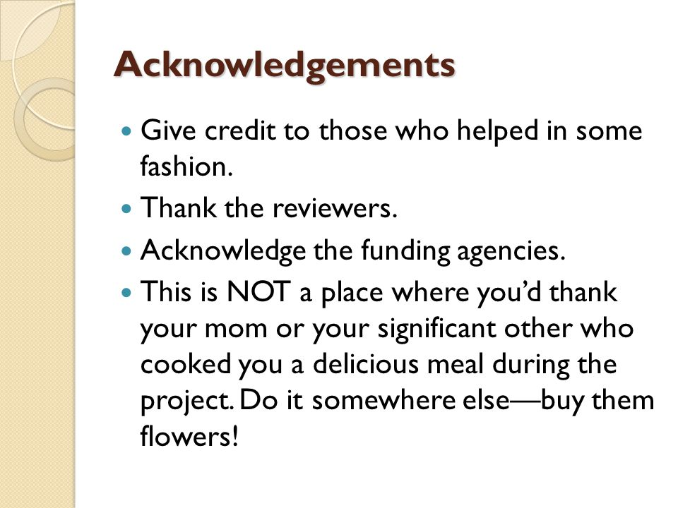 Acknowledgements Give credit to those who helped in some fashion.