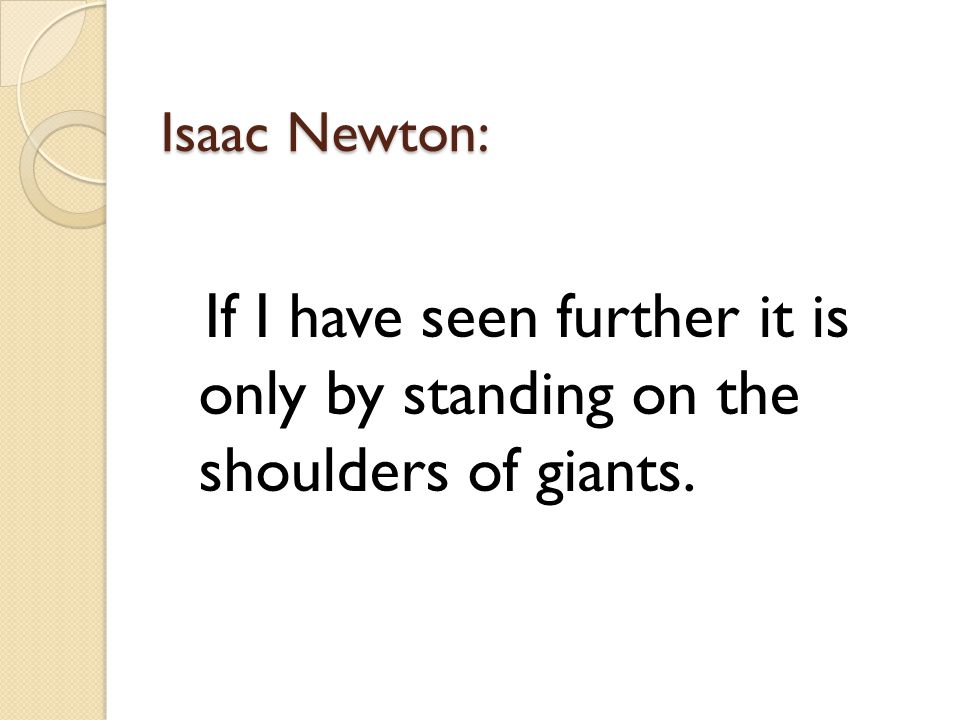 Isaac Newton: If I have seen further it is only by standing on the shoulders of giants.