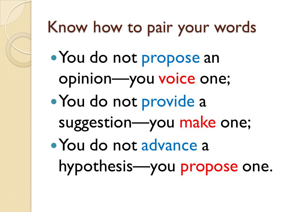Know how to pair your words You do not propose an opinion — you voice one; You do not provide a suggestion — you make one; You do not advance a hypothesis — you propose one.