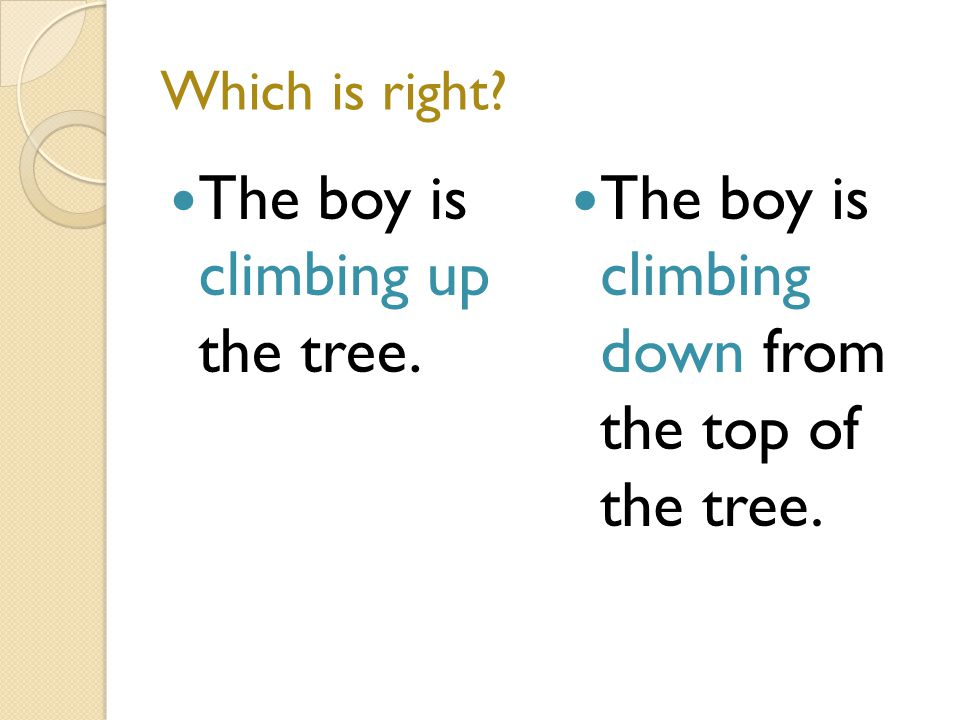Which is right The boy is climbing up the tree. The boy is climbing down from the top of the tree.