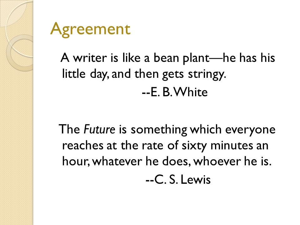 Agreement A writer is like a bean plant—he has his little day, and then gets stringy.