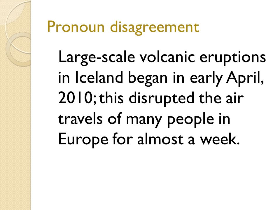 Pronoun disagreement Large-scale volcanic eruptions in Iceland began in early April, 2010; this disrupted the air travels of many people in Europe for almost a week.