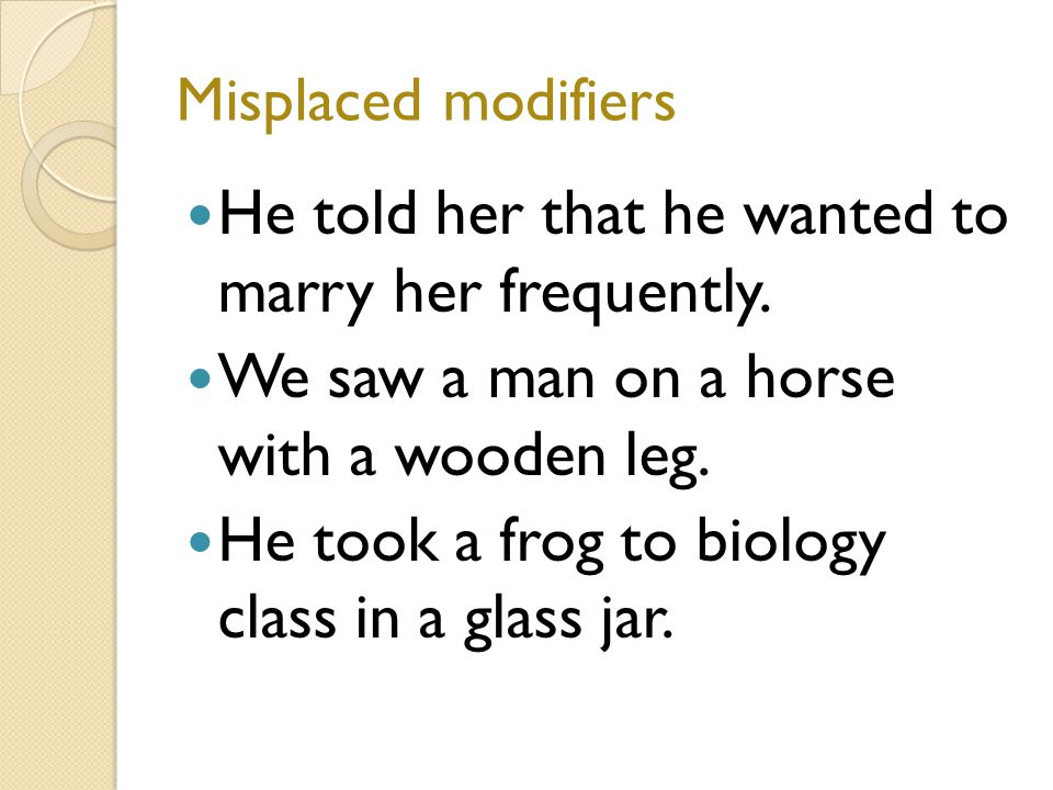 Misplaced modifiers He told her that he wanted to marry her frequently.