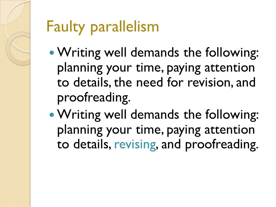 Faulty parallelism Writing well demands the following: planning your time, paying attention to details, the need for revision, and proofreading.