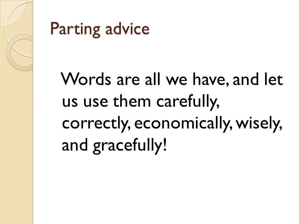Parting advice Words are all we have, and let us use them carefully, correctly, economically, wisely, and gracefully!