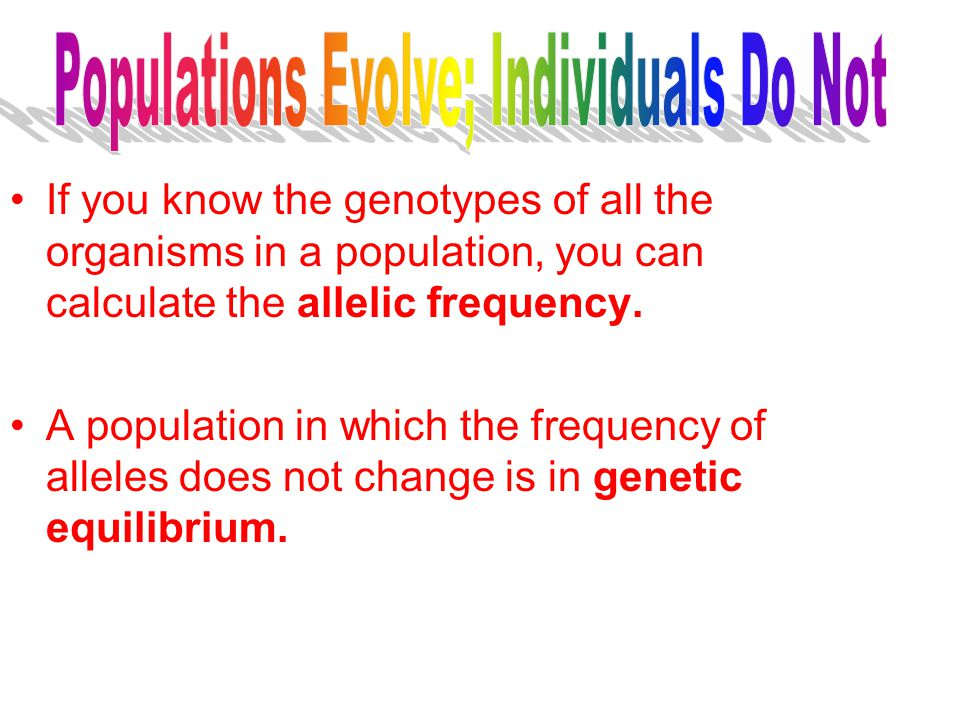 If you know the genotypes of all the organisms in a population, you can calculate the allelic frequency. A population in which the frequency of allele