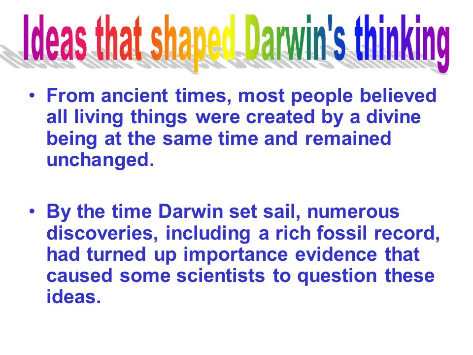 From ancient times, most people believed all living things were created by a divine being at the same time and remained unchanged. By the time Darwin