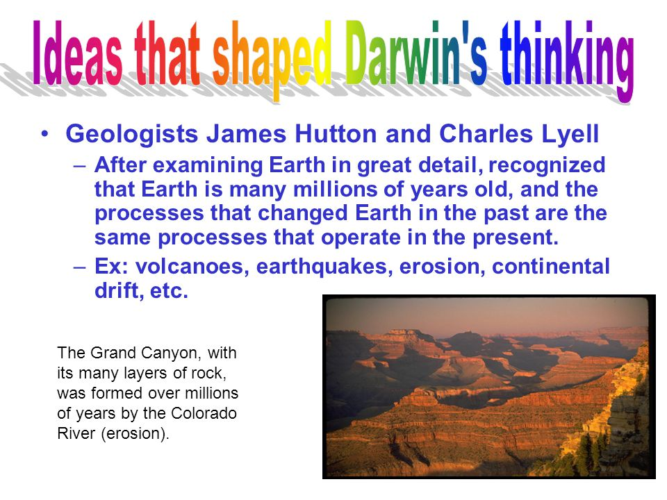 Geologists James Hutton and Charles Lyell –After examining Earth in great detail, recognized that Earth is many millions of years old, and the process