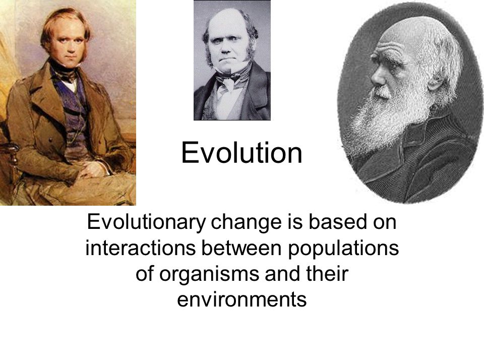 Evolution Evolutionary change is based on interactions between populations of organisms and their environments