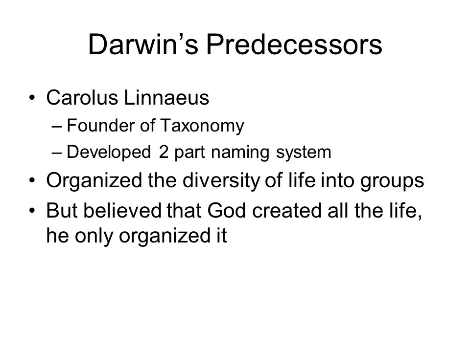 Darwin's Predecessors Carolus Linnaeus –Founder of Taxonomy –Developed 2 part naming system Organized the diversity of life into groups But believed that God created all the life, he only organized it