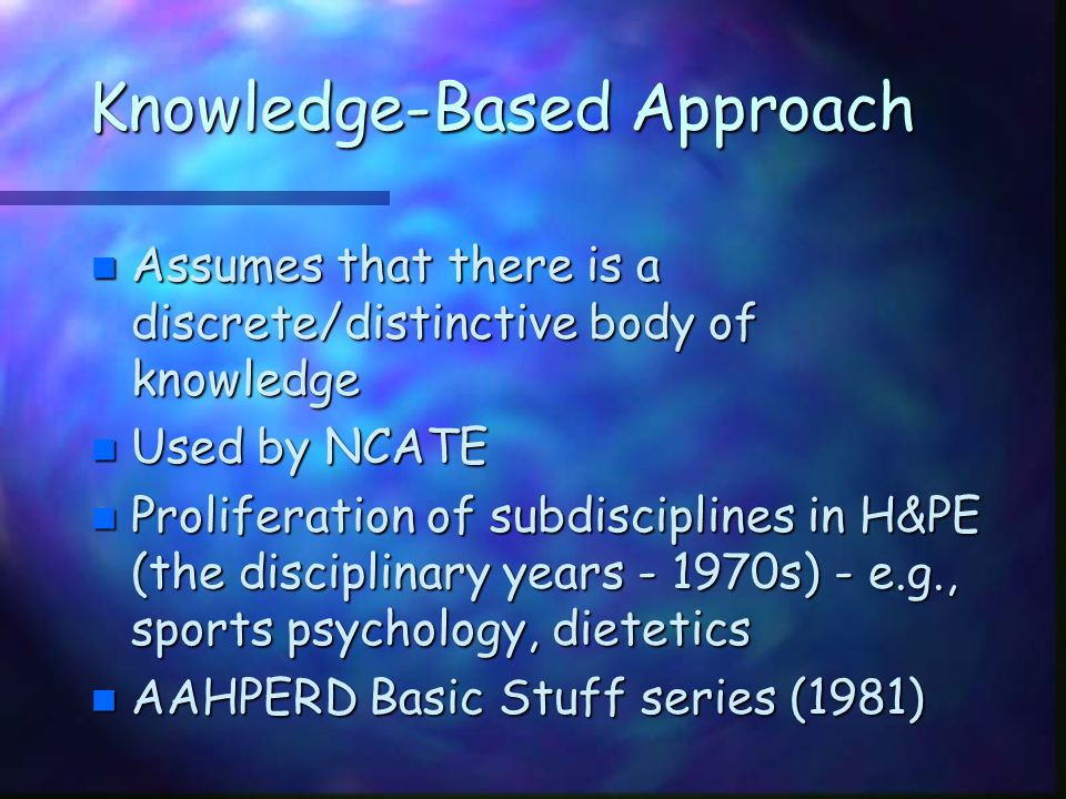 Knowledge-Based Approach n Assumes that there is a discrete/distinctive body of knowledge n Used by NCATE n Proliferation of subdisciplines in H&PE (t
