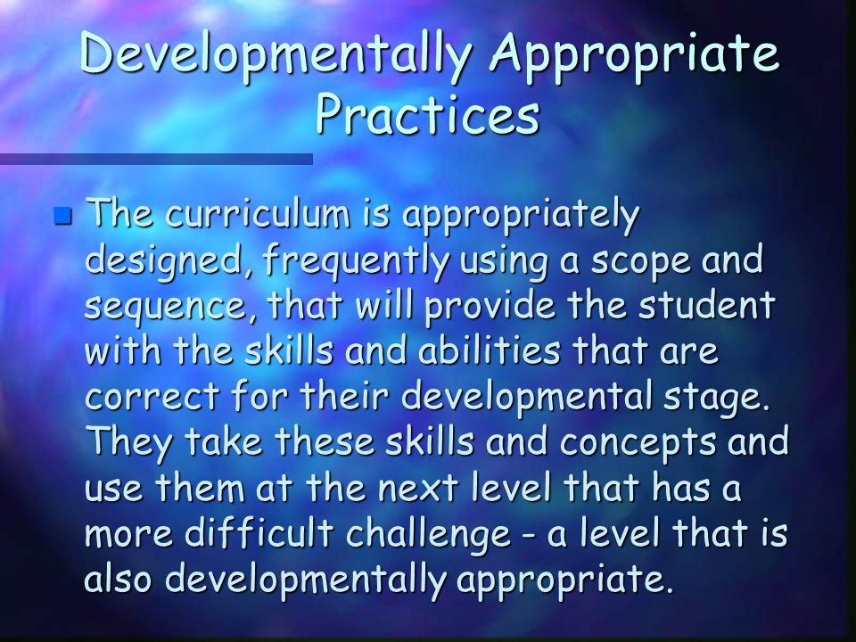 Developmentally Appropriate Practices n The curriculum is appropriately designed, frequently using a scope and sequence, that will provide the student
