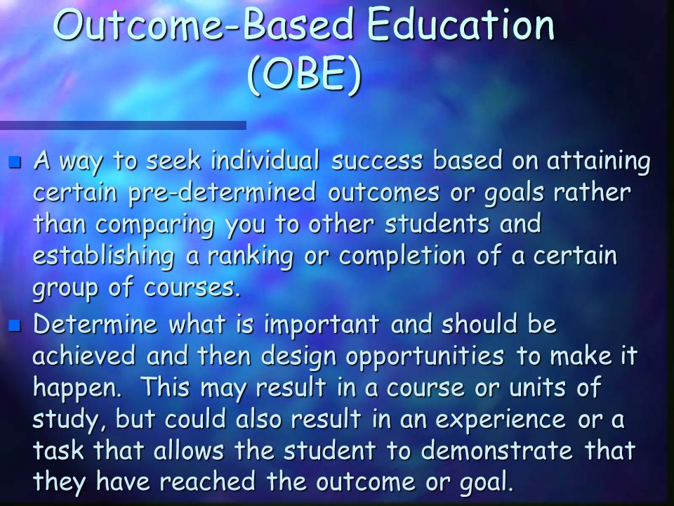 Outcome-Based Education (OBE) n A way to seek individual success based on attaining certain pre-determined outcomes or goals rather than comparing you