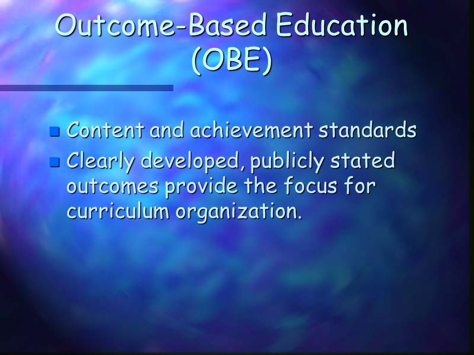 Outcome-Based Education (OBE) n Content and achievement standards n Clearly developed, publicly stated outcomes provide the focus for curriculum organ