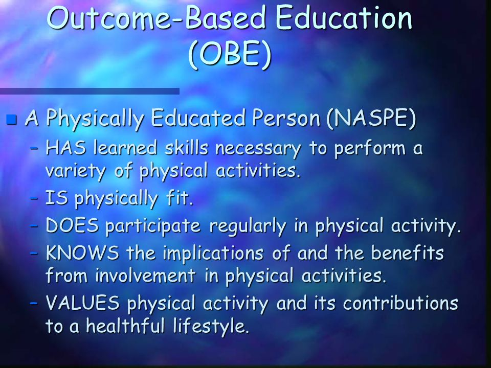 Outcome-Based Education (OBE) n A Physically Educated Person (NASPE) –HAS learned skills necessary to perform a variety of physical activities. –IS ph