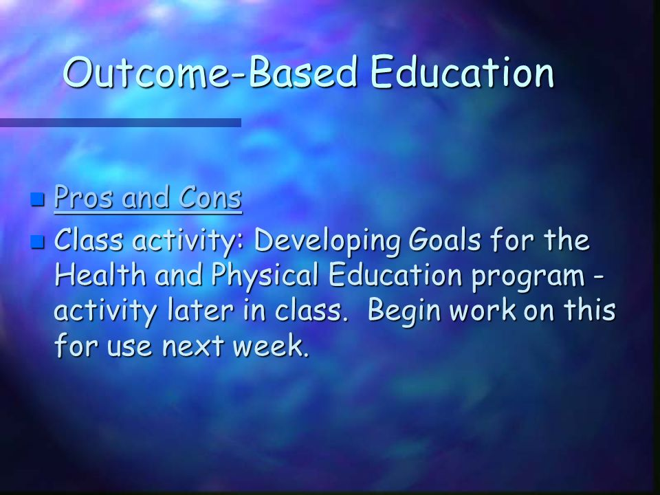 Outcome-Based Education n Pros and Cons Pros and Cons Pros and Cons n Class activity: Developing Goals for the Health and Physical Education program -