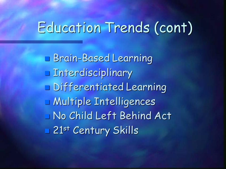 Education Trends (cont) n Brain-Based Learning n Interdisciplinary n Differentiated Learning n Multiple Intelligences n No Child Left Behind Act n 21