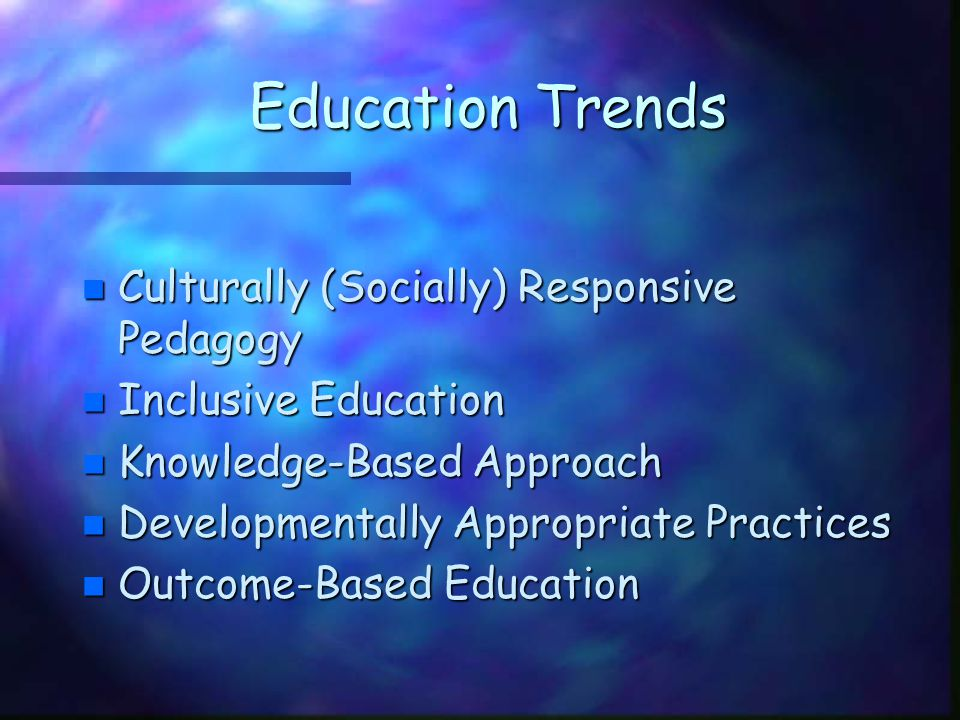 Education Trends n Culturally (Socially) Responsive Pedagogy n Inclusive Education n Knowledge-Based Approach n Developmentally Appropriate Practices