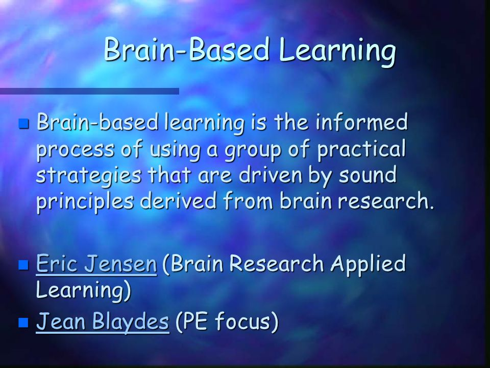Brain-Based Learning n Brain-based learning is the informed process of using a group of practical strategies that are driven by sound principles deriv