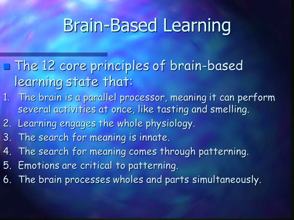 Brain-Based Learning n The 12 core principles of brain-based learning state that: 1.The brain is a parallel processor, meaning it can perform several