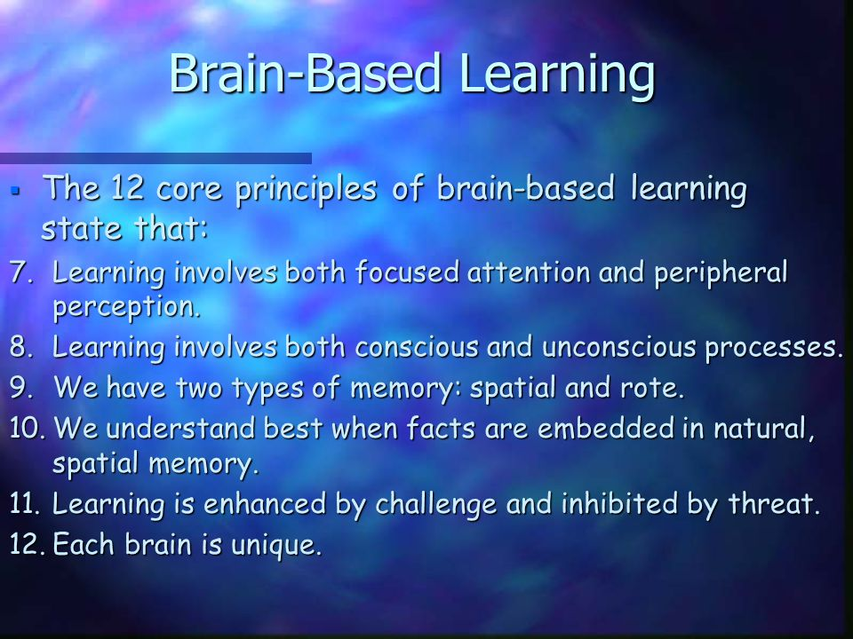 Brain-Based Learning  The 12 core principles of brain-based learning state that: 7.Learning involves both focused attention and peripheral perception