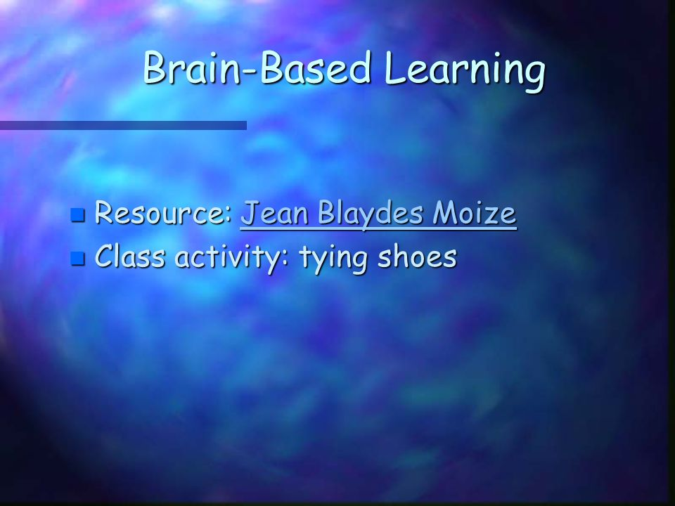 Brain-Based Learning n Resource: Jean Blaydes Moize Jean Blaydes MoizeJean Blaydes Moize n Class activity: tying shoes