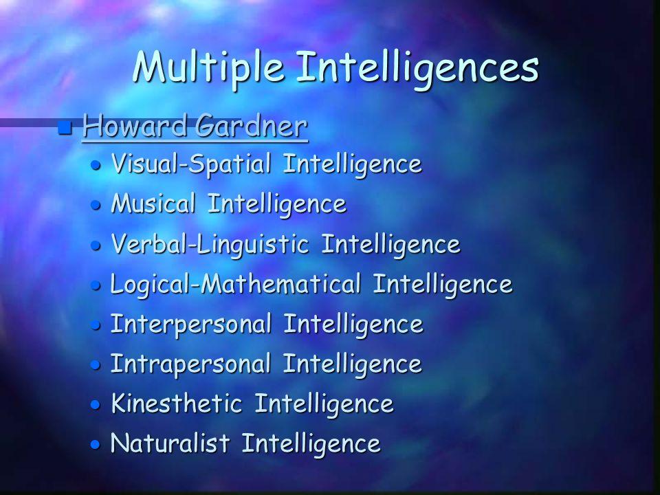 Multiple Intelligences n Howard Gardner Howard Gardner Howard Gardner  Visual-Spatial Intelligence  Musical Intelligence  Verbal-Linguistic Intelligence  Logical-Mathematical Intelligence  Interpersonal Intelligence  Intrapersonal Intelligence  Kinesthetic Intelligence  Naturalist Intelligence