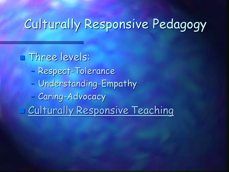 Culturally Responsive Pedagogy n Three levels: –Respect-Tolerance –Understanding-Empathy –Caring-Advocacy n Culturally Responsive Teaching Culturally