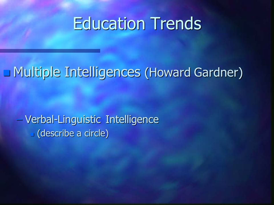 Education Trends n Multiple Intelligences (Howard Gardner) –Verbal-Linguistic Intelligence n (describe a circle)