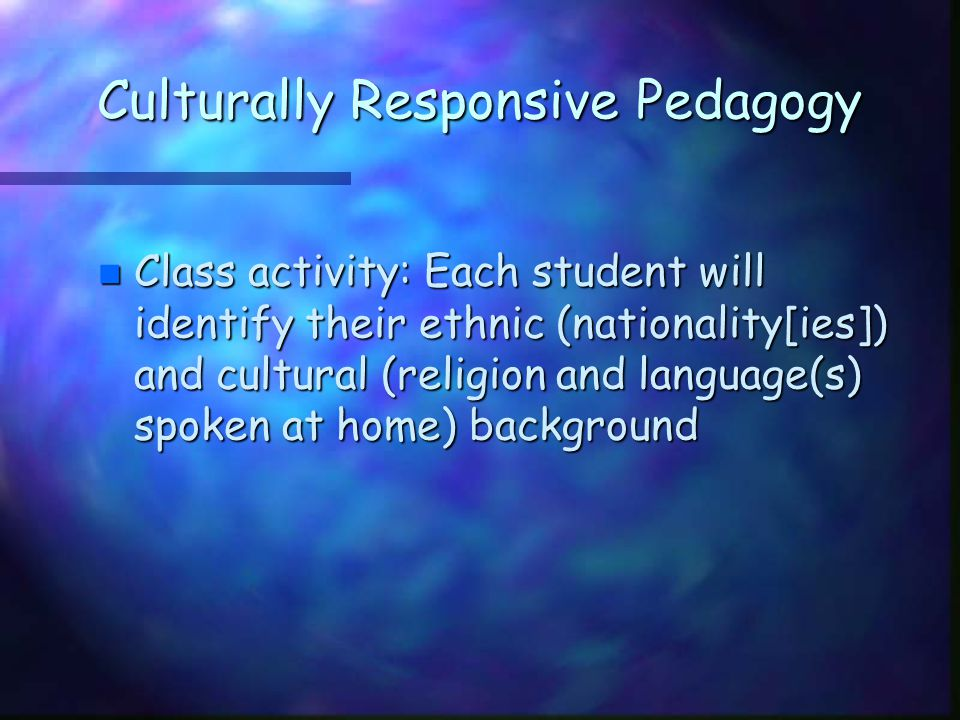 Culturally Responsive Pedagogy n Class activity: Each student will identify their ethnic (nationality[ies]) and cultural (religion and language(s) spo