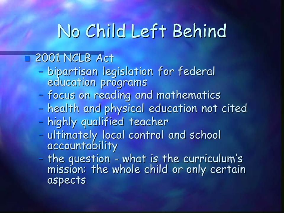 No Child Left Behind n 2001 NCLB Act –bipartisan legislation for federal education programs –focus on reading and mathematics –health and physical edu