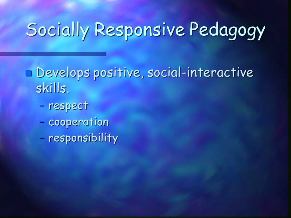 Socially Responsive Pedagogy n Develops positive, social-interactive skills. –respect –cooperation –responsibility