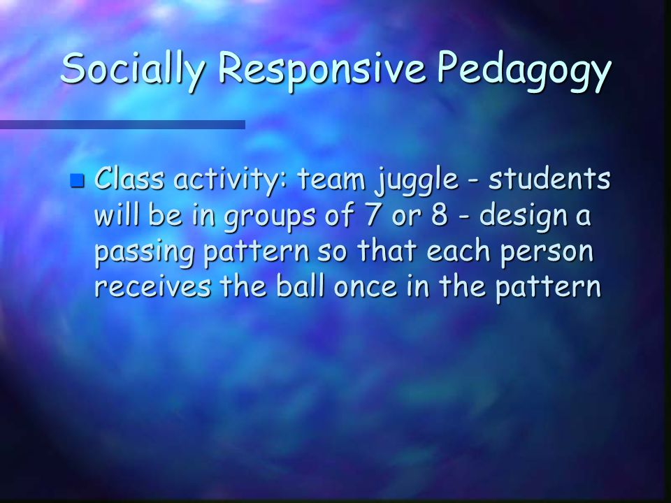 Socially Responsive Pedagogy n Class activity: team juggle - students will be in groups of 7 or 8 - design a passing pattern so that each person recei
