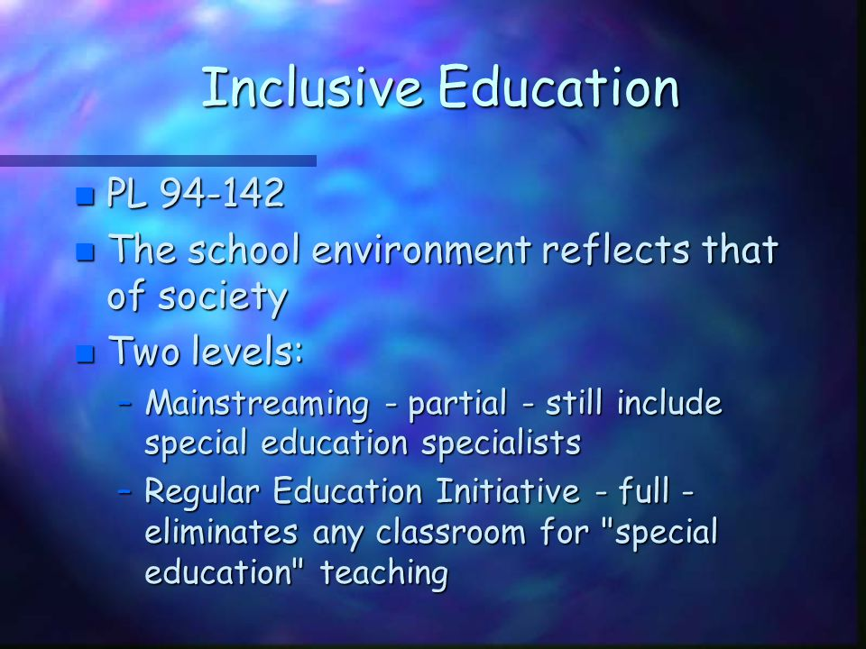 Inclusive Education n PL 94-142 n The school environment reflects that of society n Two levels: –Mainstreaming - partial - still include special educa