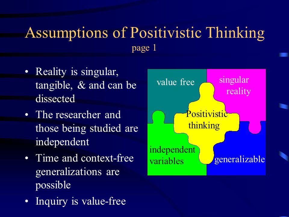 Assumptions of Positivistic Thinking page 1 Reality is singular, tangible, & and can be dissected The researcher and those being studied are independe