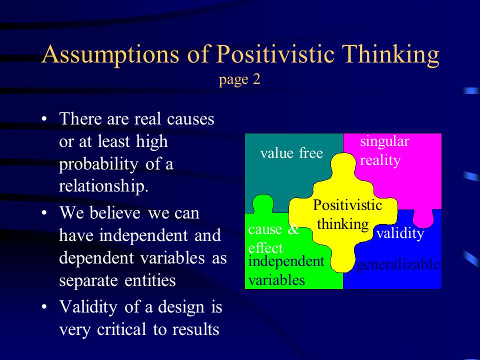 Assumptions of Positivistic Thinking page 2 There are real causes or at least high probability of a relationship. We believe we can have independent a