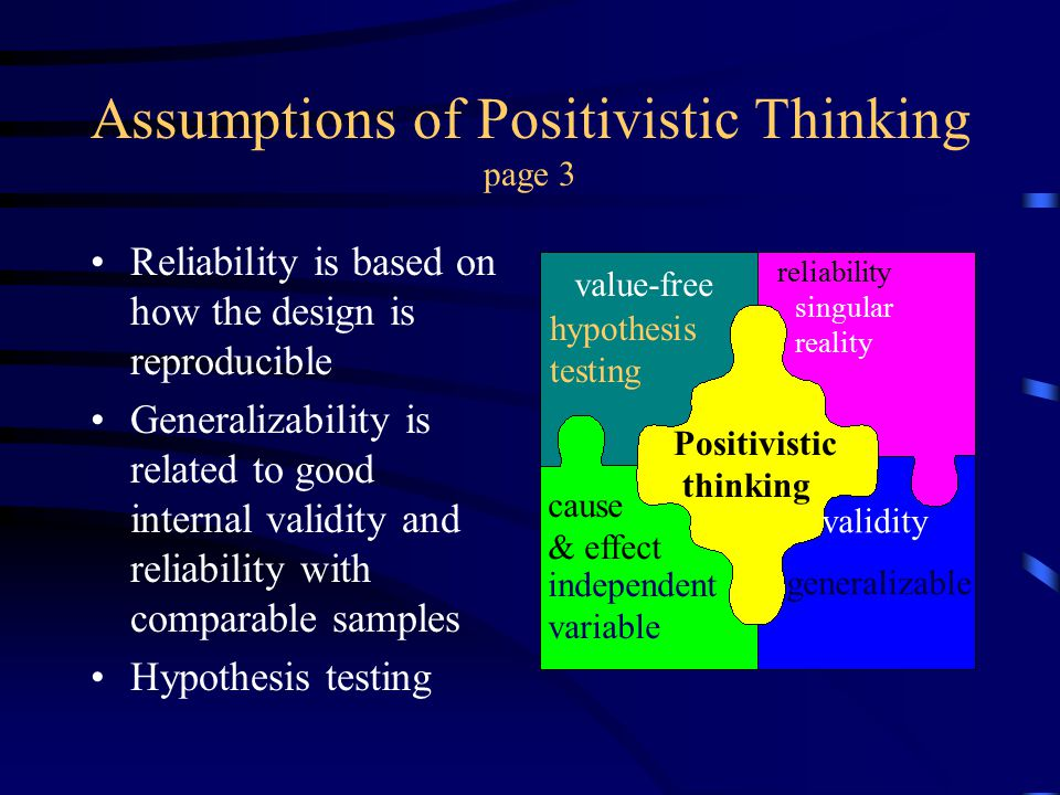 Assumptions of Positivistic Thinking page 3 Reliability is based on how the design is reproducible Generalizability is related to good internal validi