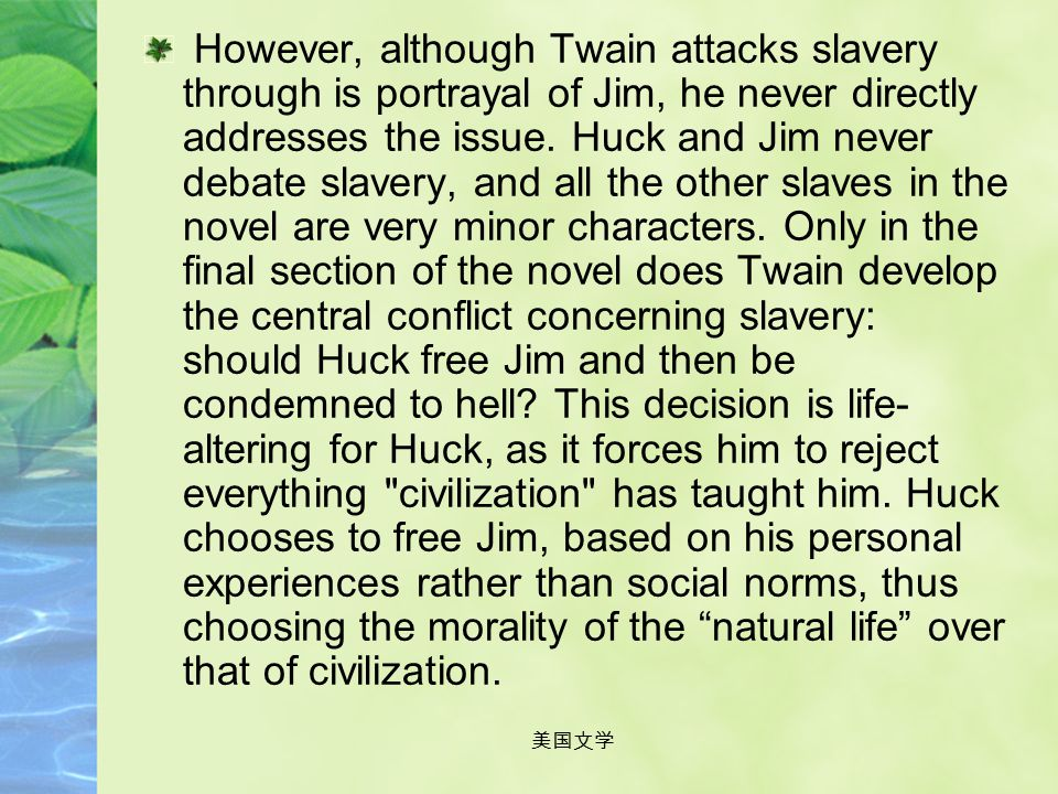 美国文学 Slavery: The theme of slavery is perhaps the most well known aspect of this novel. Since it's first publication, Twain's perspective on slavery a