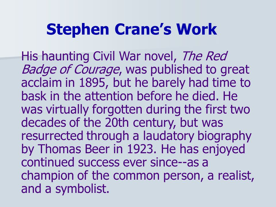 Stephen Crane's Work His haunting Civil War novel, The Red Badge of Courage, was published to great acclaim in 1895, but he barely had time to bask in the attention before he died.