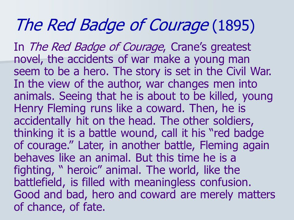 The Red Badge of Courage (1895) In The Red Badge of Courage, Crane's greatest novel, the accidents of war make a young man seem to be a hero.