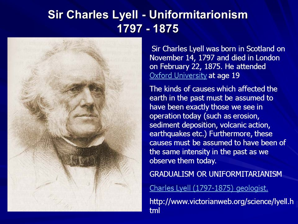 Sir Charles Lyell - Uniformitarionism 1797 - 1875 Sir Charles Lyell was born in Scotland on November 14, 1797 and died in London on February 22, 1875.